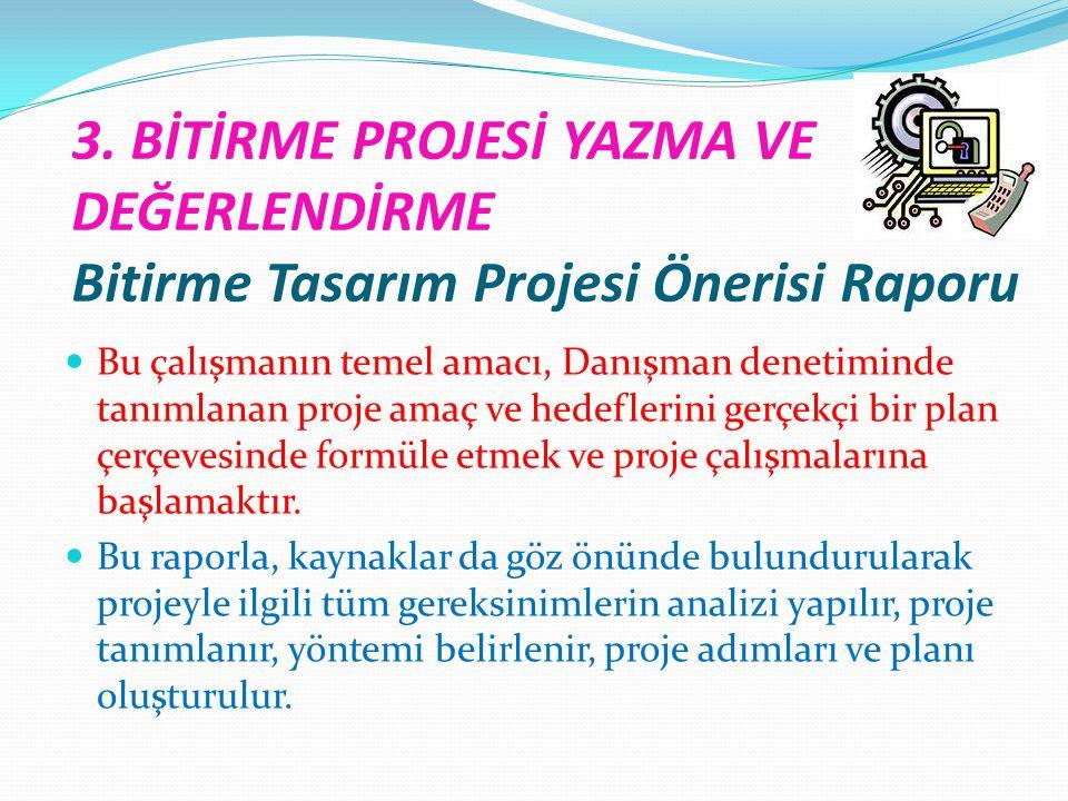 3. BİTİRME PROJESİ YAZMA VE DEĞERLENDİRME Bitirme Tasarım Projesi Önerisi Raporu Bu çalışmanın temel amacı, Danışman denetiminde tanımlanan proje amaç