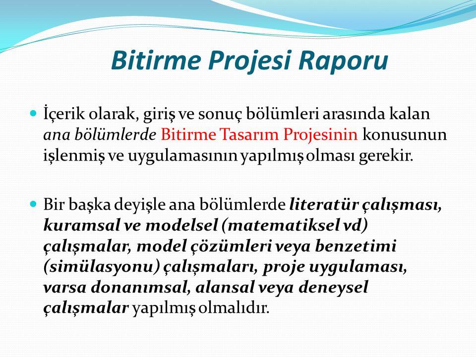 Bitirme Projesi Raporu İçerik olarak, giriş ve sonuç bölümleri arasında kalan ana bölümlerde Bitirme Tasarım Projesinin konusunun işlenmiş ve uygulamasının yapılmış olması gerekir.