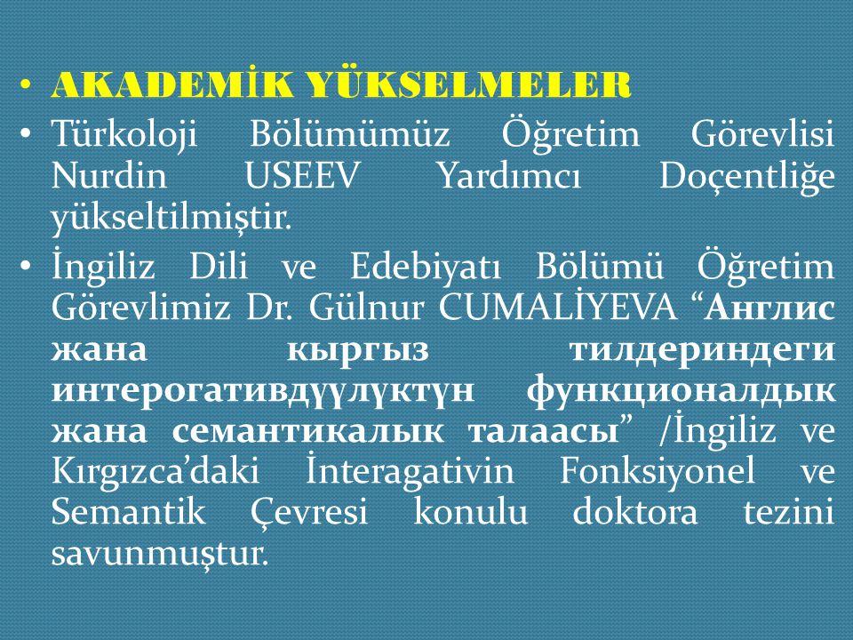 AKADEM İ K YÜKSELMELER Türkoloji Bölümümüz Öğretim Görevlisi Nurdin USEEV Yardımcı Doçentliğe yükseltilmiştir. İngiliz Dili ve Edebiyatı Bölümü Öğreti