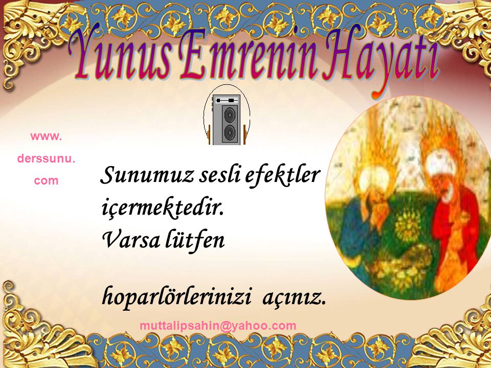 Yunus Emre 1238-1320 yılları arasında yaşadığı düşünülen,Türkçe şiirinin öncüsü olan bir şair ve mutasavvıftır. www. derssunu. com muttalipsahin@yahoo