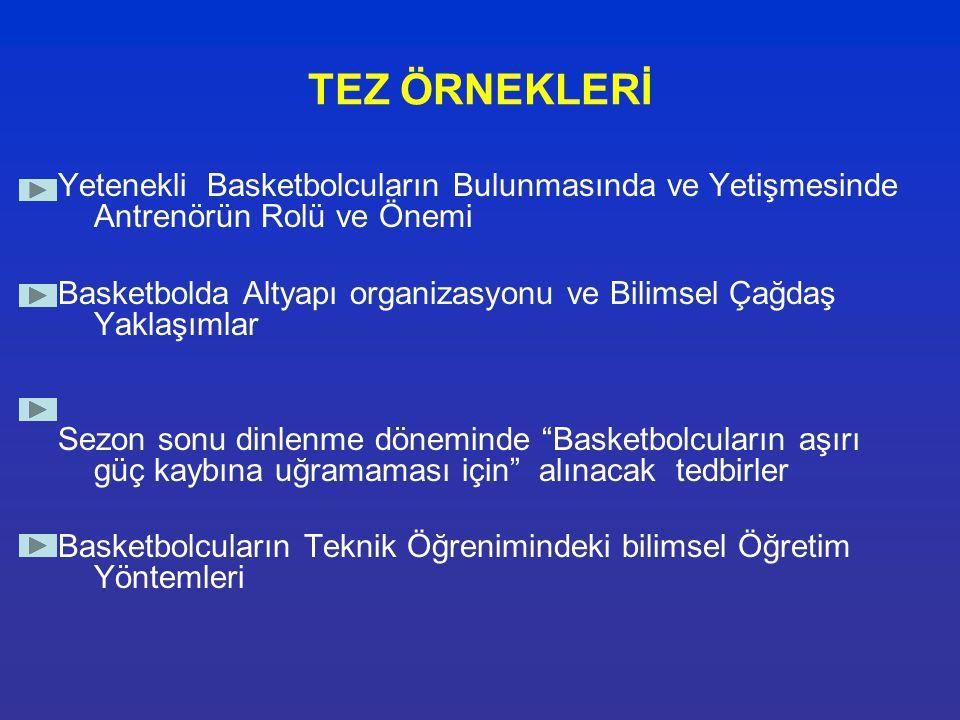 TEZ ÖRNEKLERİ Yetenekli Basketbolcuların Bulunmasında ve Yetişmesinde Antrenörün Rolü ve Önemi Basketbolda Altyapı organizasyonu ve Bilimsel Çağdaş Ya