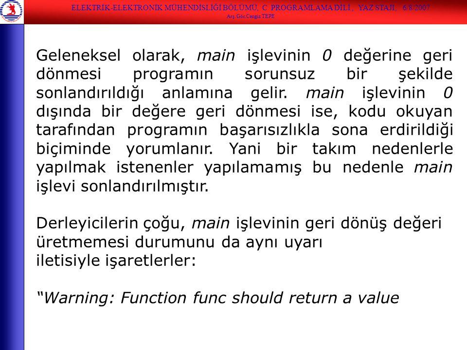 ELEKTRİK-ELEKTRONİK MÜHENDİSLİĞİ BÖLÜMÜ, C PROGRAMLAMA DİLİ, YAZ STAJI, 6/8/2007 Arş.Gör.Cengiz TEPE Geleneksel olarak, main işlevinin 0 değerine geri