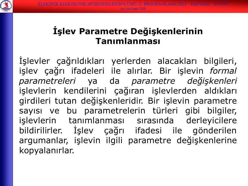 ELEKTRİK-ELEKTRONİK MÜHENDİSLİĞİ BÖLÜMÜ, C PROGRAMLAMA DİLİ, YAZ STAJI, 6/8/2007 Arş.Gör.Cengiz TEPE İşlev Parametre Değişkenlerinin Tanımlanması İşle