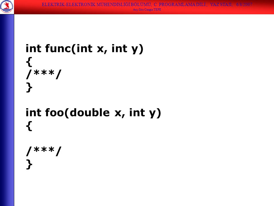 ELEKTRİK-ELEKTRONİK MÜHENDİSLİĞİ BÖLÜMÜ, C PROGRAMLAMA DİLİ, YAZ STAJI, 6/8/2007 Arş.Gör.Cengiz TEPE int func(int x, int y) { /***/ } int foo(double x