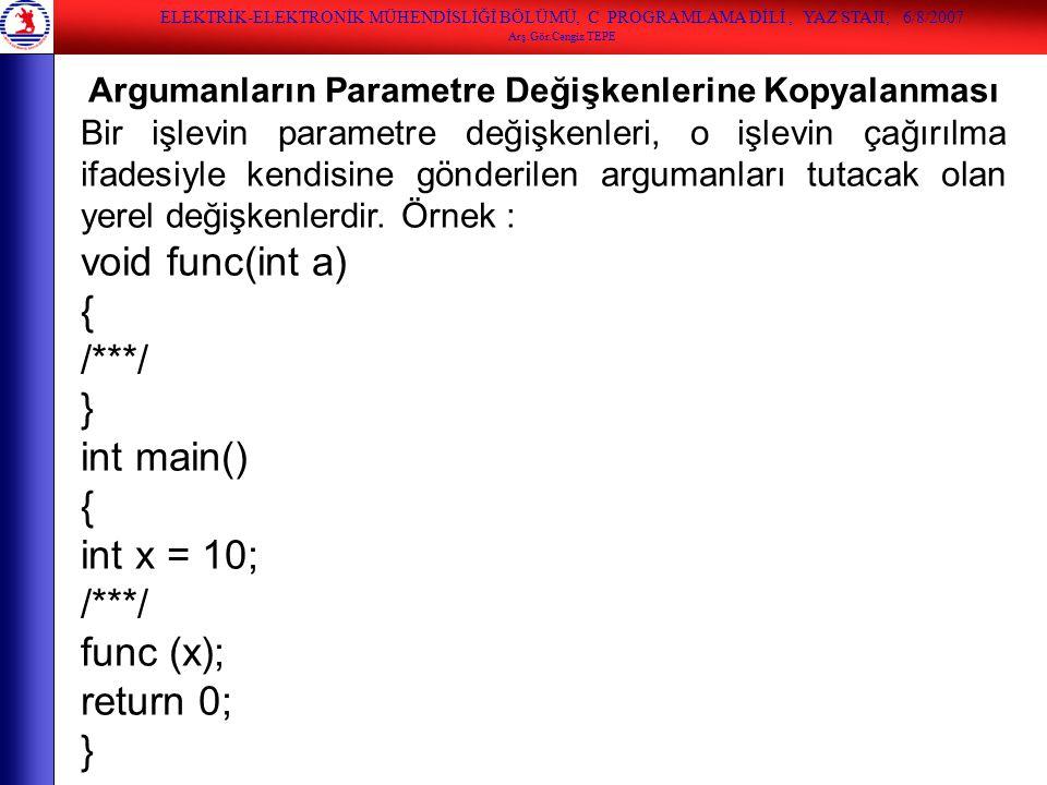ELEKTRİK-ELEKTRONİK MÜHENDİSLİĞİ BÖLÜMÜ, C PROGRAMLAMA DİLİ, YAZ STAJI, 6/8/2007 Arş.Gör.Cengiz TEPE Argumanların Parametre Değişkenlerine Kopyalanmas