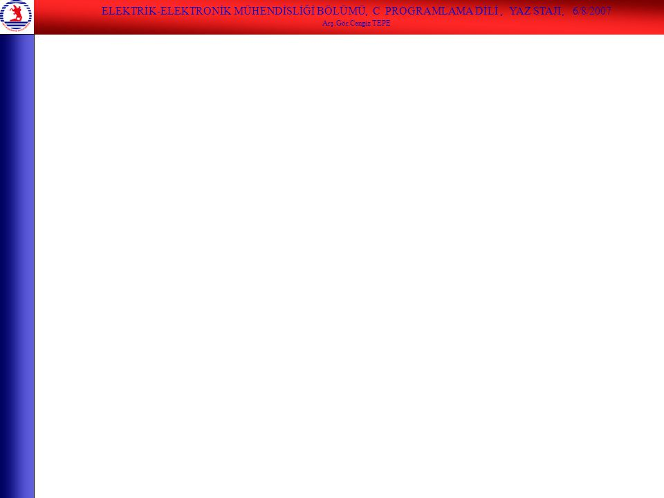 ELEKTRİK-ELEKTRONİK MÜHENDİSLİĞİ BÖLÜMÜ, C PROGRAMLAMA DİLİ, YAZ STAJI, 6/8/2007 Arş.Gör.Cengiz TEPE