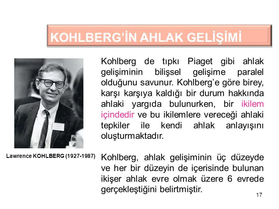 17 KOHLBERG'İN AHLAK GELİŞİMİ Kohlberg de tıpkı Piaget gibi ahlak gelişiminin bilişsel gelişime paralel olduğunu savunur. Kohlberg'e göre birey, karşı