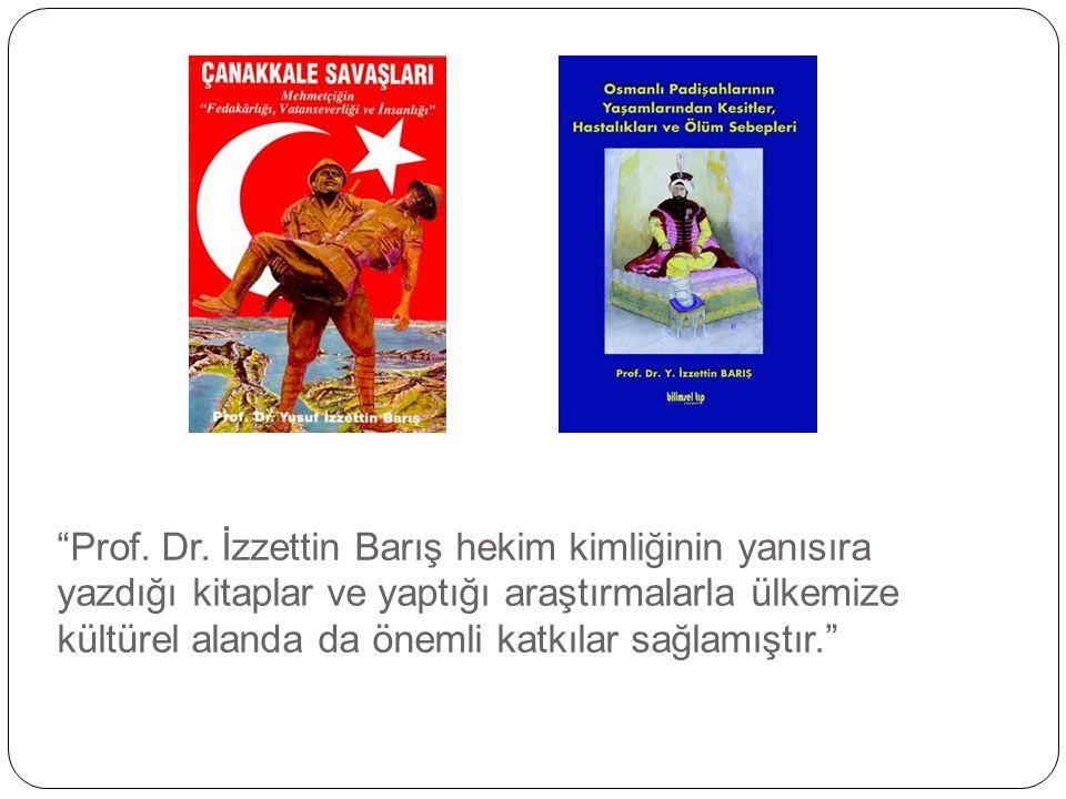 """""""Prof. Dr. İzzettin Barış hekim kimliğinin yanısıra yazdığı kitaplar ve yaptığı araştırmalarla ülkemize kültürel alanda da önemli katkılar sağlamıştır"""