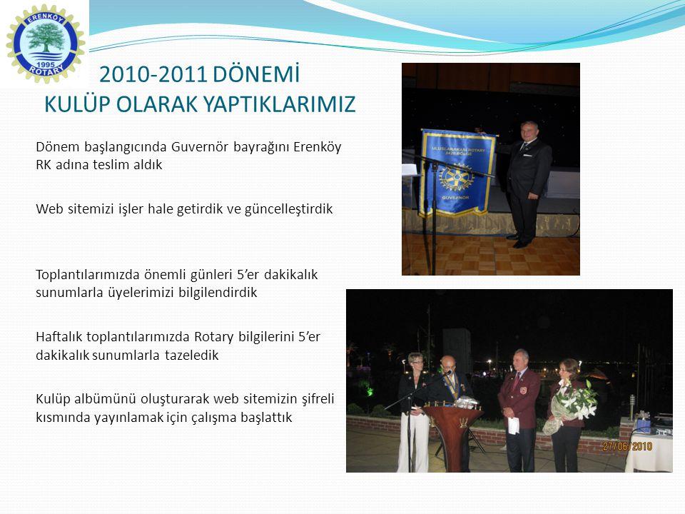 2010-2011 DÖNEMİ KULÜP OLARAK YAPTIKLARIMIZ Dönem başlangıcında Guvernör bayrağını Erenköy RK adına teslim aldık Web sitemizi işler hale getirdik ve g