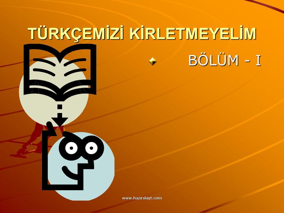 www.hazirslayt.com TÜRKÇEMİZİ KİRLETMEYELİM BÖLÜM - I BÖLÜM - I