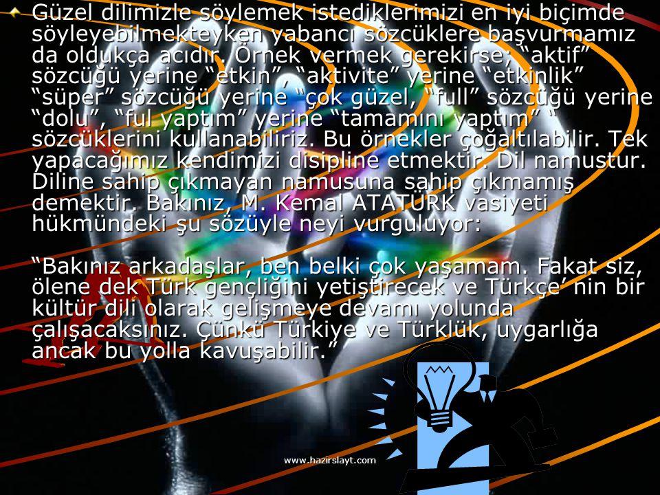 www.hazirslayt.com Güzel dilimizle söylemek istediklerimizi en iyi biçimde söyleyebilmekteyken yabancı sözcüklere başvurmamız da oldukça acıdır.