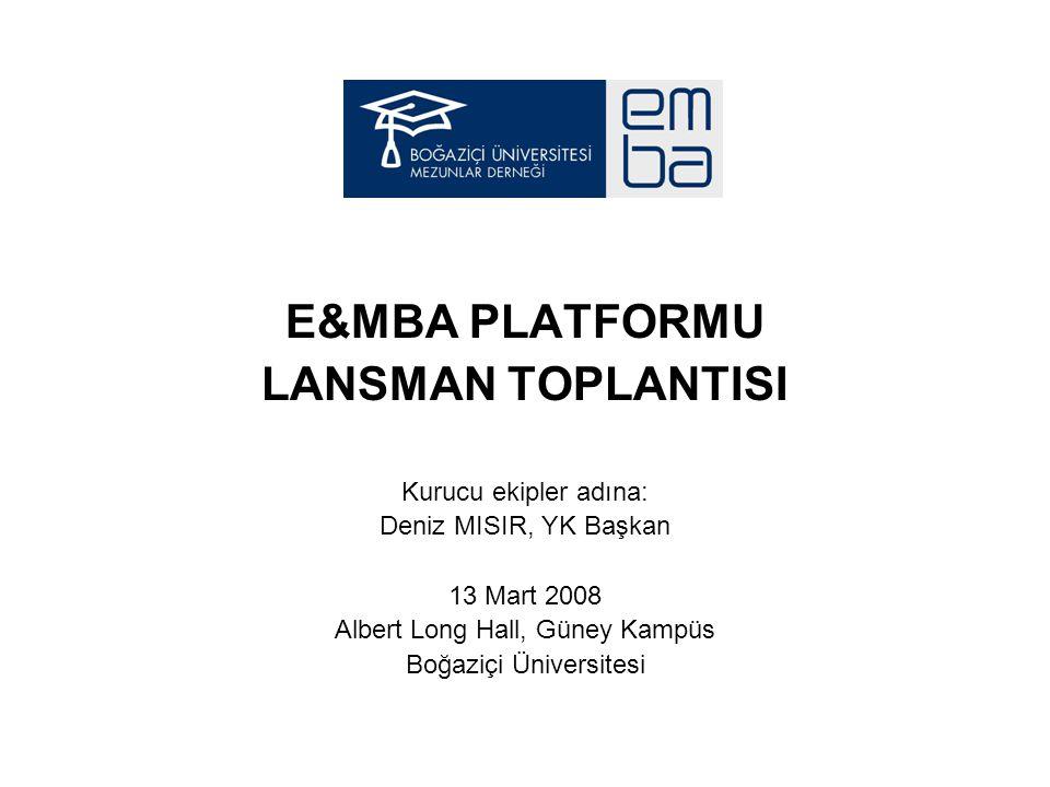 E&MBA PLATFORMU LANSMAN TOPLANTISI Kurucu ekipler adına: Deniz MISIR, YK Başkan 13 Mart 2008 Albert Long Hall, Güney Kampüs Boğaziçi Üniversitesi