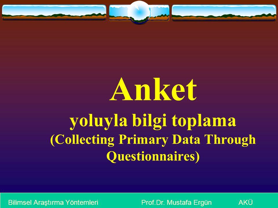 Anket yoluyla bilgi toplama (Collecting Primary Data Through Questionnaires) Bilimsel Araştırma Yöntemleri Prof.Dr.