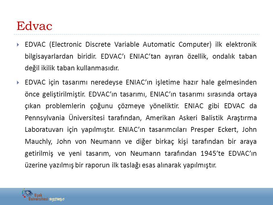 Edvac  EDVAC (Electronic Discrete Variable Automatic Computer) ilk elektronik bilgisayarlardan biridir. EDVAC'ı ENIAC'tan ayıran özellik, ondalık tab