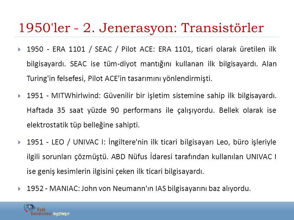1950'ler - 2. Jenerasyon: Transistörler  1950 - ERA 1101 / SEAC / Pilot ACE: ERA 1101, ticari olarak üretilen ilk bilgisayardı. SEAC ise tüm-diyot ma