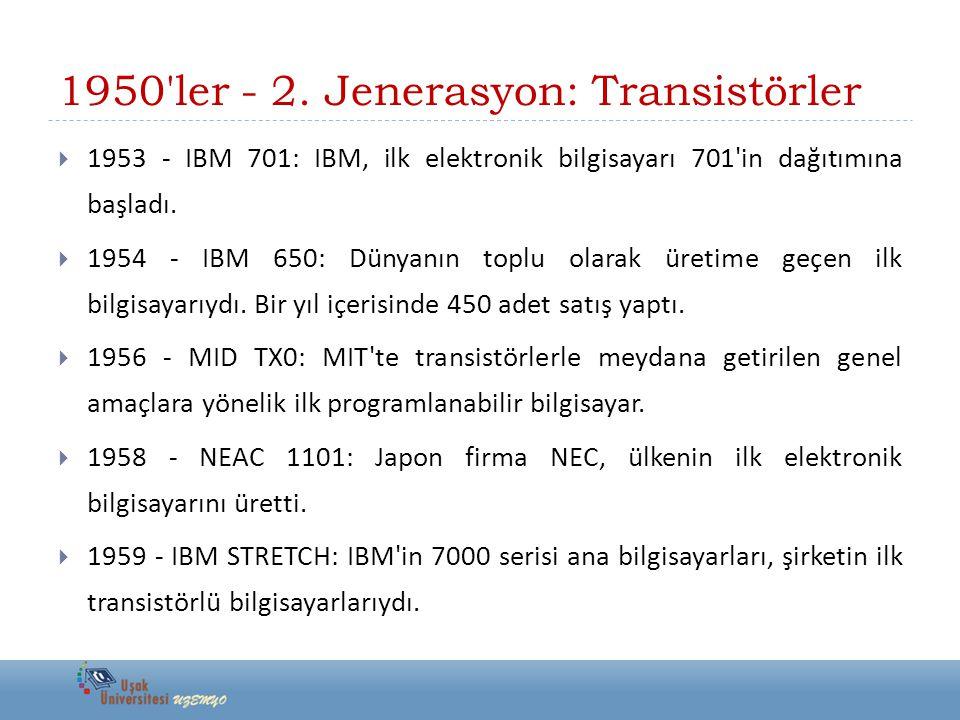1950'ler - 2. Jenerasyon: Transistörler  1953 - IBM 701: IBM, ilk elektronik bilgisayarı 701'in dağıtımına başladı.  1954 - IBM 650: Dünyanın toplu