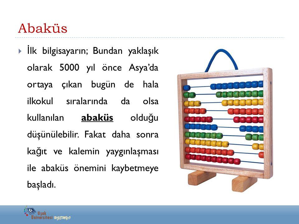 Abaküs  İ lk bilgisayarın; Bundan yaklaşık olarak 5000 yıl önce Asya'da ortaya çıkan bugün de hala ilkokul sıralarında da olsa kullanılan abaküs oldu