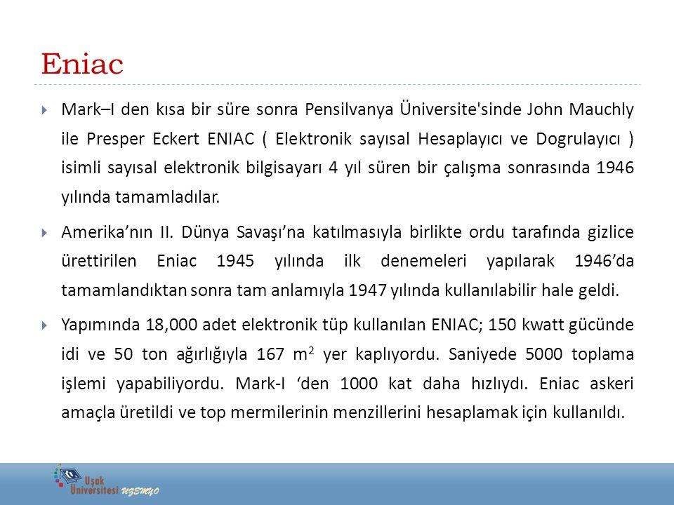 Eniac  Mark–I den kısa bir süre sonra Pensilvanya Üniversite'sinde John Mauchly ile Presper Eckert ENIAC ( Elektronik sayısal Hesaplayıcı ve Dogrulay