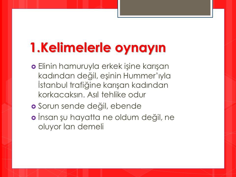 1.Kelimelerle oynayın  Elinin hamuruyla erkek işine karışan kadından değil, eşinin Hummer'ıyla İstanbul trafiğine karışan kadından korkacaksın. Asıl