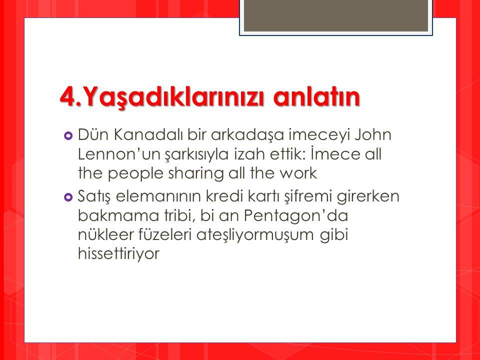 4.Yaşadıklarınızı anlatın  Dün Kanadalı bir arkadaşa imeceyi John Lennon'un şarkısıyla izah ettik: İmece all the people sharing all the work  Satış
