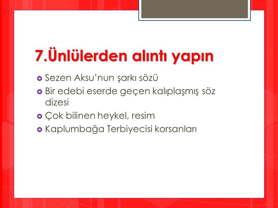 7.Ünlülerden alıntı yapın  Sezen Aksu'nun şarkı sözü  Bir edebi eserde geçen kalıplaşmış söz dizesi  Çok bilinen heykel, resim  Kaplumbağa Terbiye