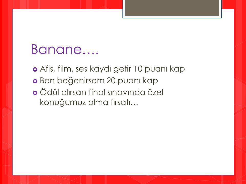 Banane….  Afiş, film, ses kaydı getir 10 puanı kap  Ben beğenirsem 20 puanı kap  Ödül alırsan final sınavında özel konuğumuz olma fırsatı…