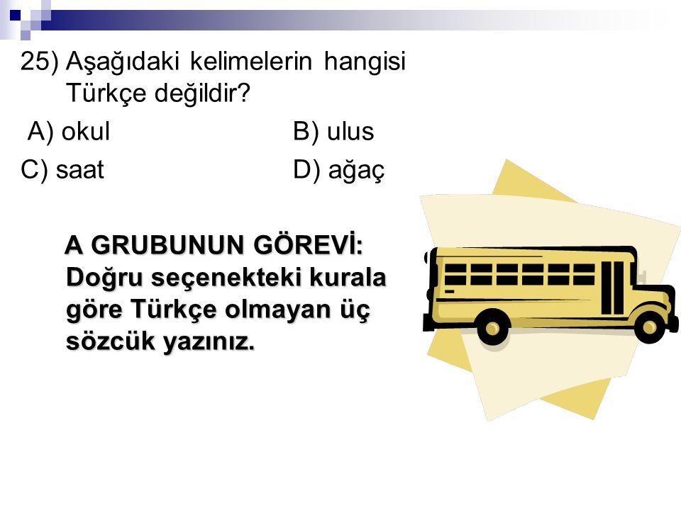 25) Aşağıdaki kelimelerin hangisi Türkçe değildir.