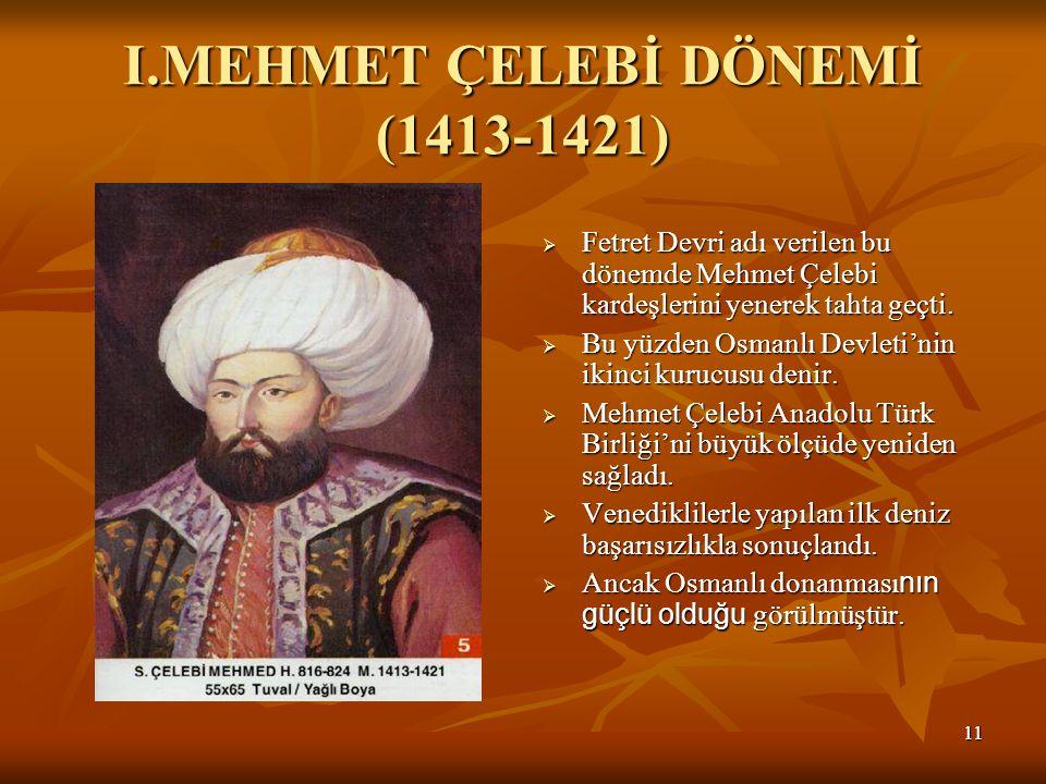 1111 I.MEHMET ÇELEBİ DÖNEMİ (1413-1421)  Fetret Devri adı verilen bu dönemde Mehmet Çelebi kardeşlerini yenerek tahta geçti.