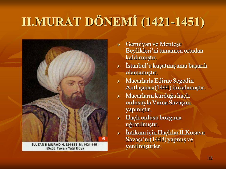 1212 II.MURAT DÖNEMİ (1421-1451)  Germiyan ve Menteşe Beylikleri'ni tamamen ortadan kaldırmıştır.