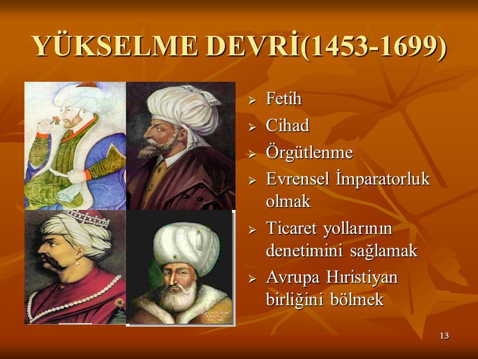 1313 YÜKSELME DEVRİ(1453-1699)  Fetih  Cihad  Örgütlenme  Evrensel İmparatorluk olmak  Ticaret yollarının denetimini sağlamak  Avrupa Hıristiyan birliğini bölmek