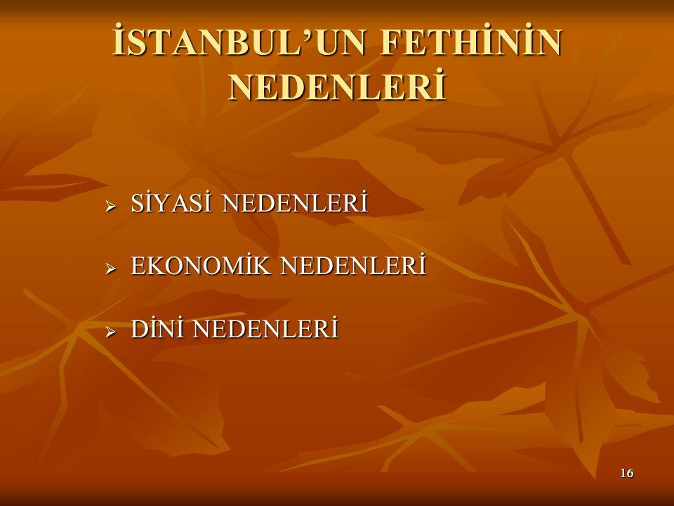 1616 İSTANBUL'UN FETHİNİN NEDENLERİ  SİYASİ NEDENLERİ  EKONOMİK NEDENLERİ  DİNİ NEDENLERİ