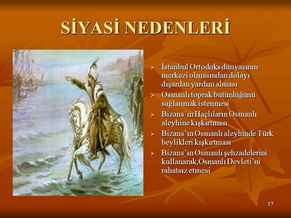 1717 SİYASİ NEDENLERİ  İstanbul Ortodoks dünyasının merkezi olmasından dolayı dışardan yardım alması  Osmanlı toprak bütünlüğünü sağlanmak istenmesi  Bizans'ın Haçlıların Osmanlı aleyhine kışkırtması  Bizans'ın Osmanlı aleyhinde Türk beylikleri kışkırtması  Bizans'ın Osmanlı şehzadelerini kullanarak,Osmanlı Devleti'ni rahatsız etmesi