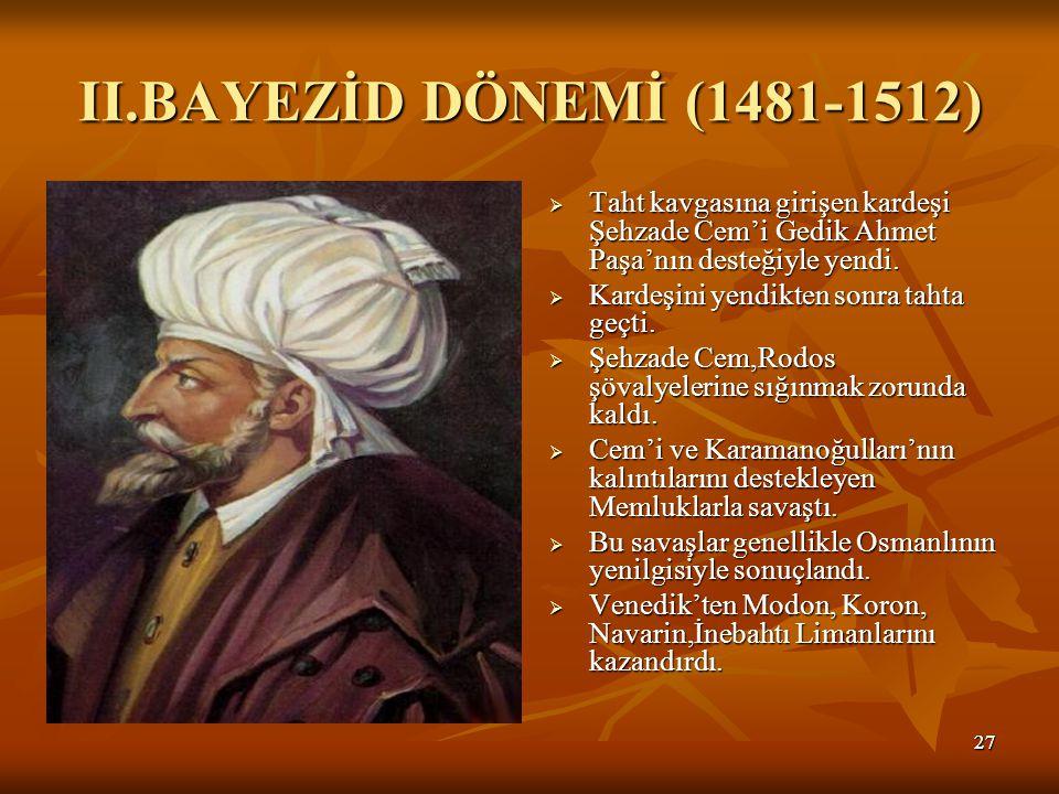 2727 II.BAYEZİD DÖNEMİ (1481-1512)  Taht kavgasına girişen kardeşi Şehzade Cem'i Gedik Ahmet Paşa'nın desteğiyle yendi.