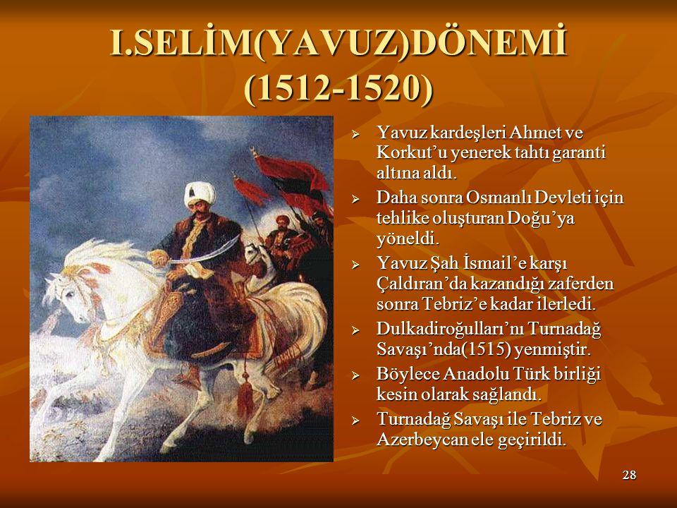 2828 I.SELİM(YAVUZ)DÖNEMİ (1512-1520)  Yavuz kardeşleri Ahmet ve Korkut'u yenerek tahtı garanti altına aldı.