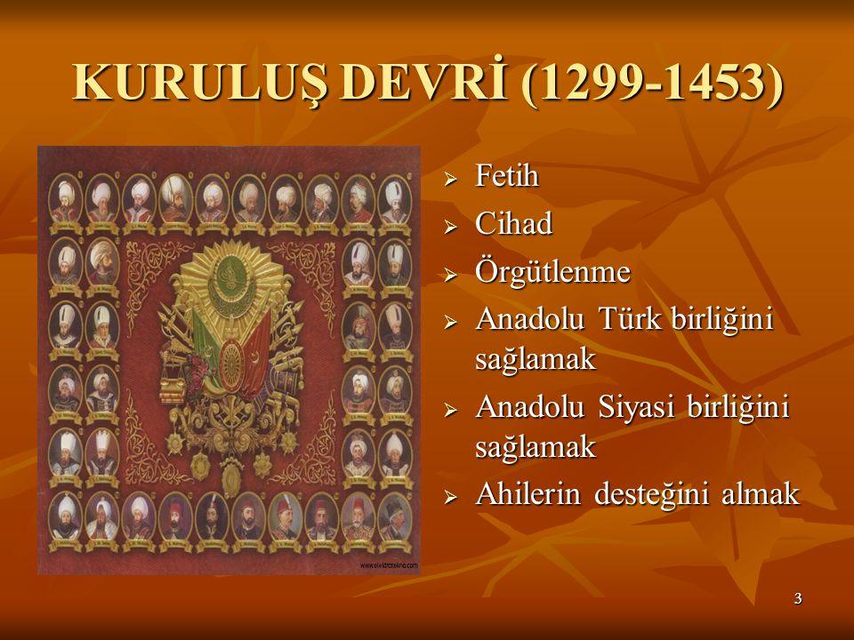 33 KURULUŞ DEVRİ (1299-1453)  Fetih  Cihad  Örgütlenme  Anadolu Türk birliğini sağlamak  Anadolu Siyasi birliğini sağlamak  Ahilerin desteğini almak