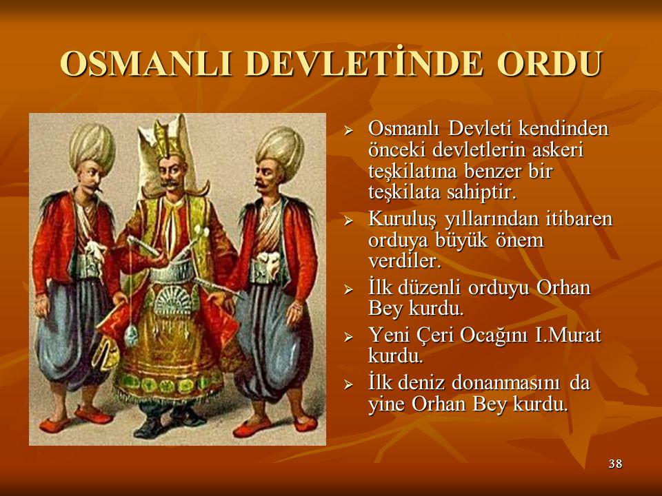 3838 OSMANLI DEVLETİNDE ORDU  Osmanlı Devleti kendinden önceki devletlerin askeri teşkilatına benzer bir teşkilata sahiptir.