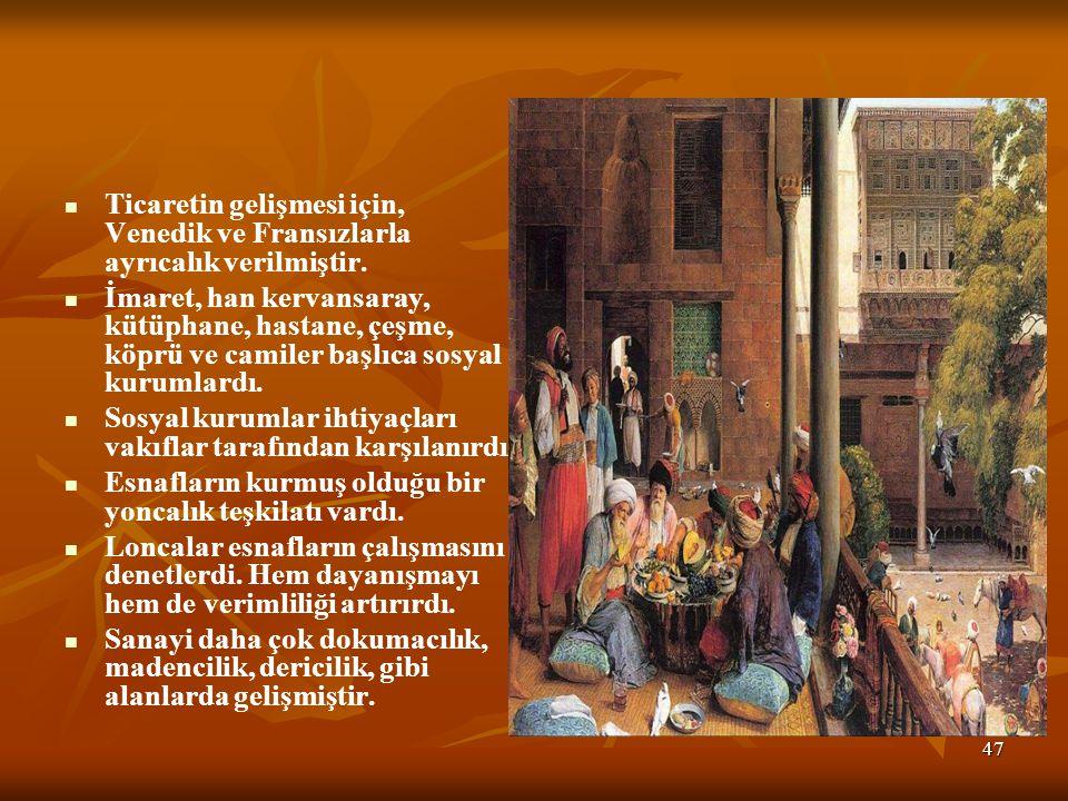 47 * Ticaretin gelişmesi için, Venedik ve Fransızlarla ayrıcalık verilmiştir.