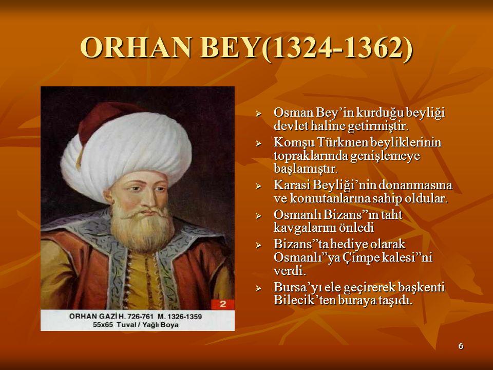 66 ORHAN BEY(1324-1362)  Osman Bey'in kurduğu beyliği devlet haline getirmiştir.