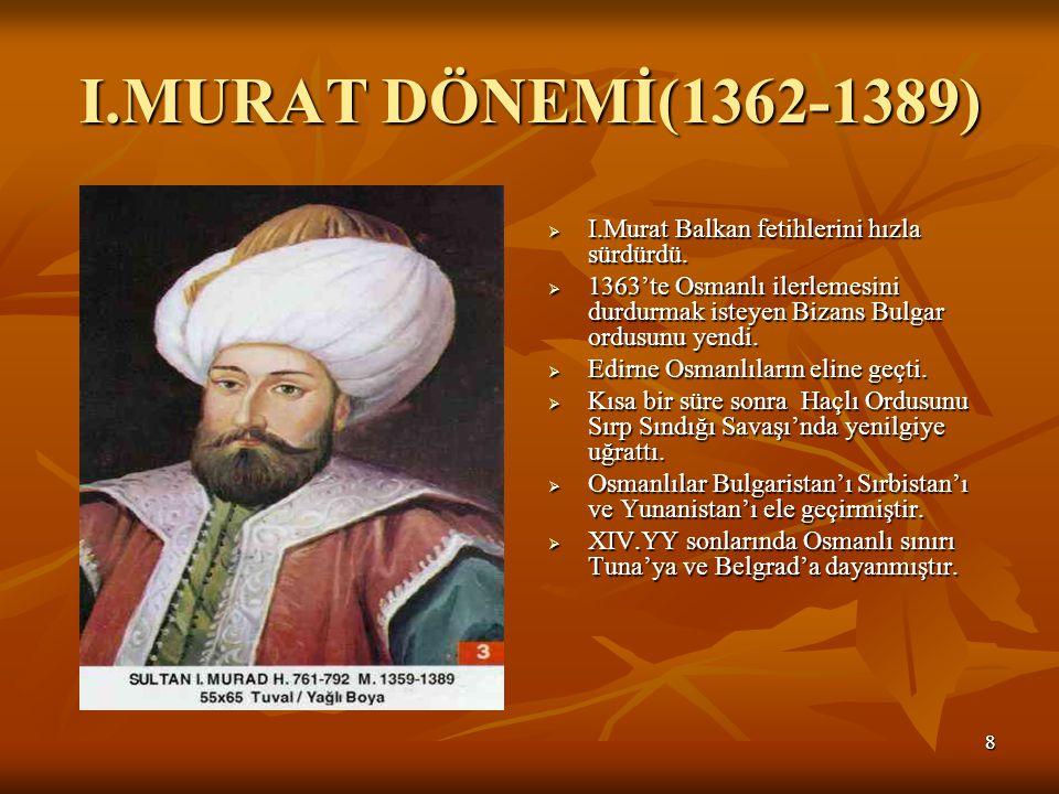 88 I.MURAT DÖNEMİ(1362-1389)  I.Murat Balkan fetihlerini hızla sürdürdü.