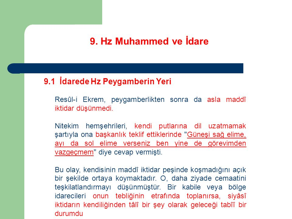 9. Hz Muhammed ve İdare 9.1 İdarede Hz Peygamberin Yeri Resûl-i Ekrem, peygamberlikten sonra da asla maddî iktidar düşünmedi. Nitekim hemşehrileri, ke