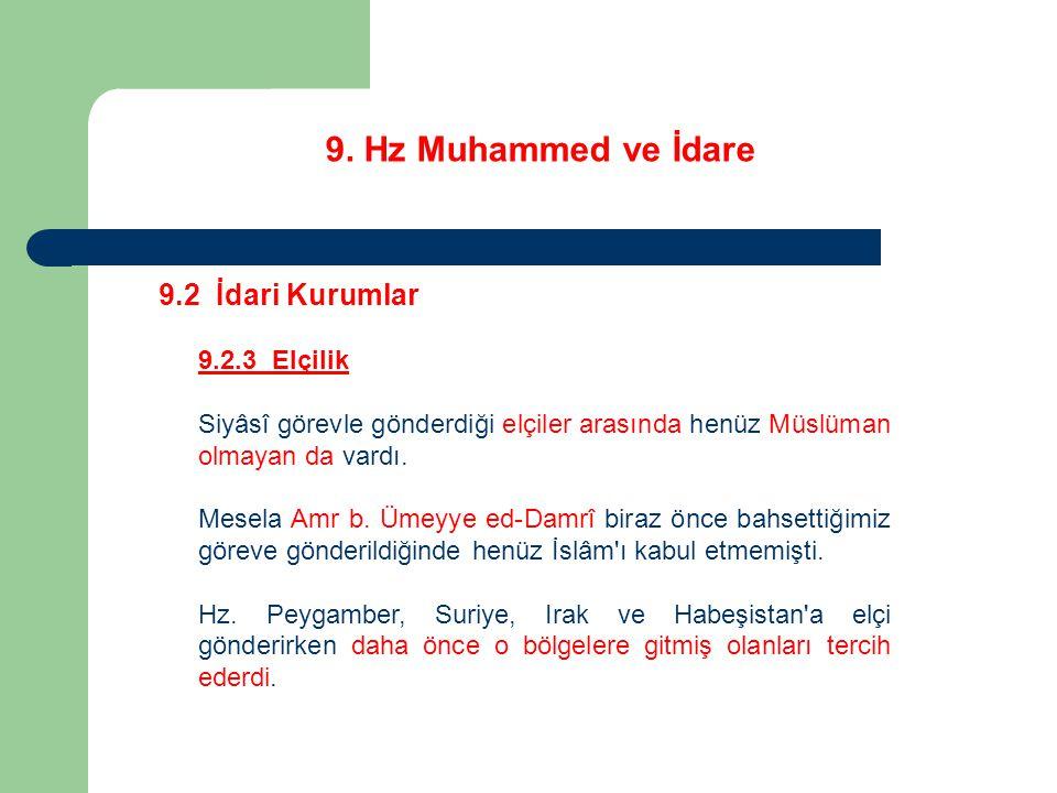 9. Hz Muhammed ve İdare 9.2 İdari Kurumlar 9.2.3 Elçilik Siyâsî görevle gönderdiği elçiler arasında henüz Müslüman olmayan da vardı. Mesela Amr b. Üme