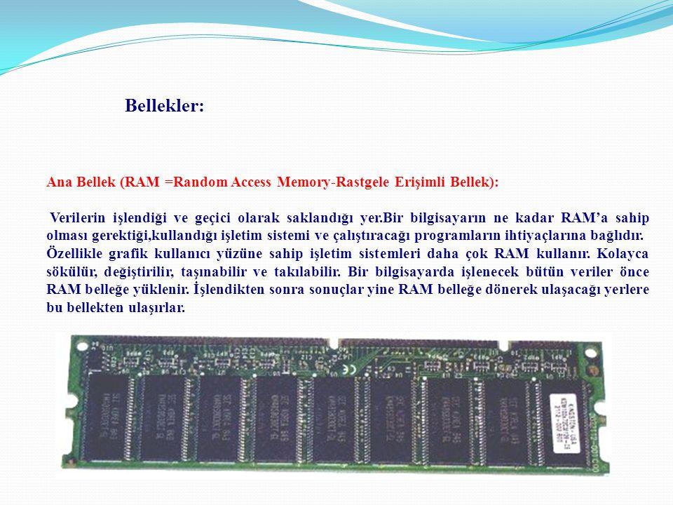 Ana Bellek (RAM =Random Access Memory-Rastgele Erişimli Bellek): Verilerin işlendiği ve geçici olarak saklandığı yer.Bir bilgisayarın ne kadar RAM'a s