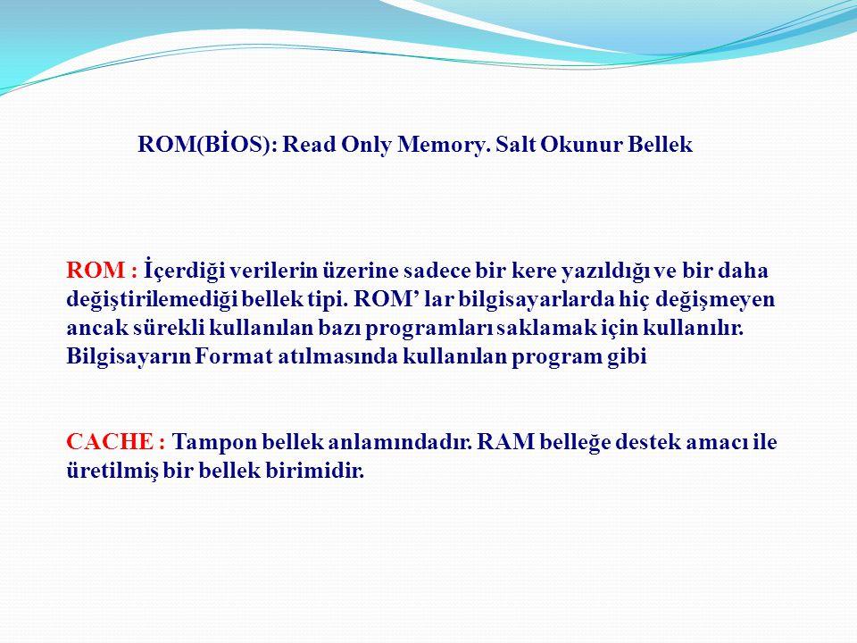 ROM : İçerdiği verilerin üzerine sadece bir kere yazıldığı ve bir daha değiştirilemediği bellek tipi. ROM' lar bilgisayarlarda hiç değişmeyen ancak sü