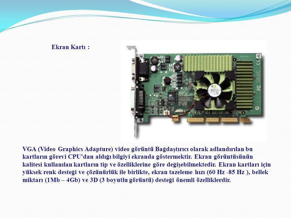 Ekran Kartı : VGA (Video Graphics Adapture) video görüntü Bağdaştırıcı olarak adlandırılan bu kartların görevi CPU'dan aldığı bilgiyi ekranda gösterme