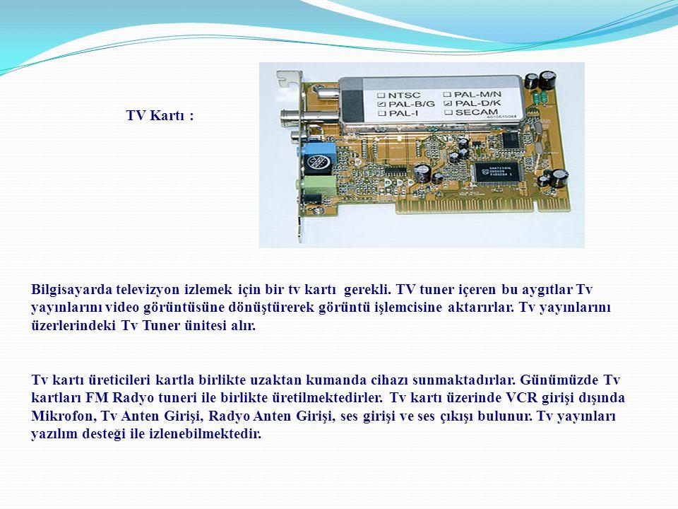 TV Kartı : Bilgisayarda televizyon izlemek için bir tv kartı gerekli. TV tuner içeren bu aygıtlar Tv yayınlarını video görüntüsüne dönüştürerek görünt