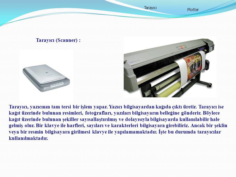 Tarayıcı (Scanner) : Tarayıcı Plotter Tarayıcı, yazıcının tam tersi bir işlem yapar. Yazıcı bilgisayardan kağıda çıktı üretir. Tarayıcı ise kağıt üzer