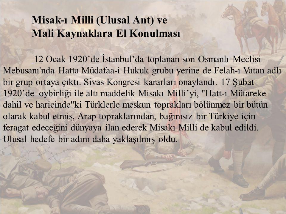 Misak-ı Milli (Ulusal Ant) ve Mali Kaynaklara El Konulması 12 Ocak 1920'de İstanbul'da toplanan son Osmanlı Meclisi Mebusanı nda Hatta Müdafaa-i Hukuk grubu yerine de Felah-ı Vatan adlı bir grup ortaya çıktı.