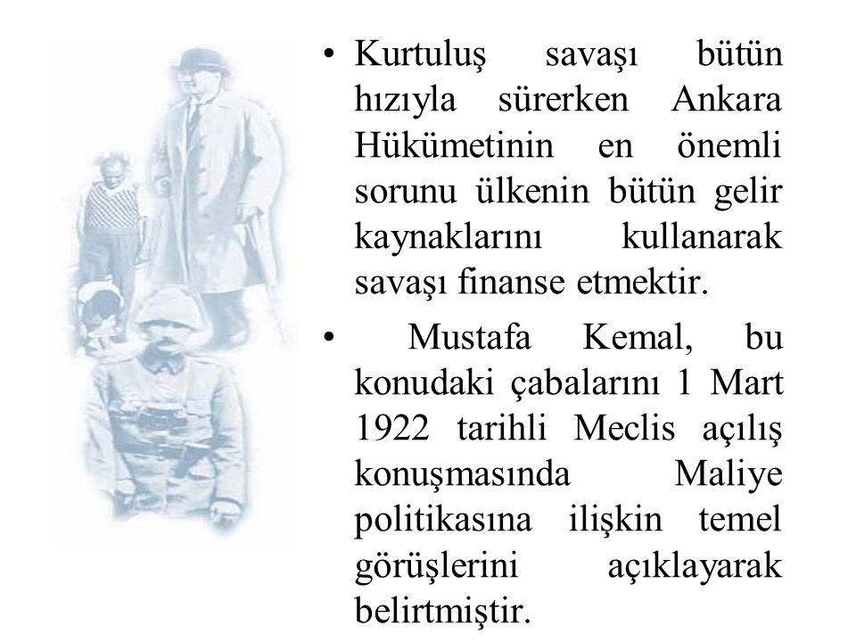 Kurtuluş savaşı bütün hızıyla sürerken Ankara Hükümetinin en önemli sorunu ülkenin bütün gelir kaynaklarını kullanarak savaşı finanse etmektir.
