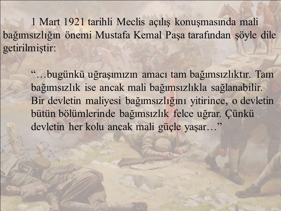 1 Mart 1921 tarihli Meclis açılış konuşmasında mali bağımsızlığın önemi Mustafa Kemal Paşa tarafından şöyle dile getirilmiştir: …bugünkü uğraşımızın amacı tam bağımsızlıktır.