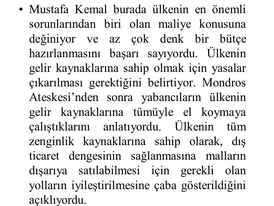 Mustafa Kemal burada ülkenin en önemli sorunlarından biri olan maliye konusuna değiniyor ve az çok denk bir bütçe hazırlanmasını başarı sayıyordu.